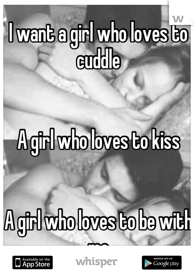 I want a girl who loves to cuddle    A girl who loves to kiss   A girl who loves to be with me