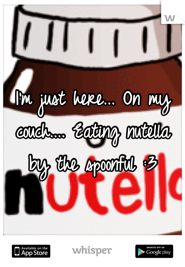 I'm just here... On my couch.... Eating nutella by the spoonful :3