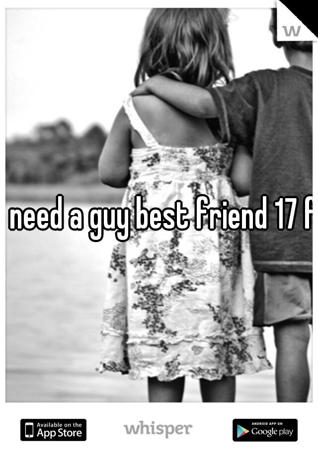 I need a guy best friend 17 f
