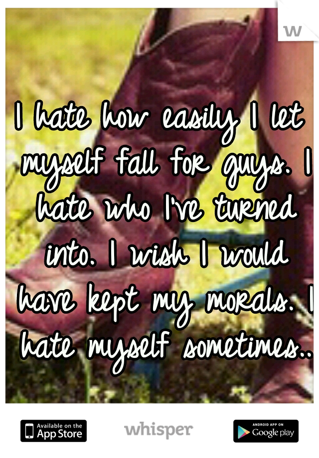 I hate how easily I let myself fall for guys. I hate who I've turned into. I wish I would have kept my morals. I hate myself sometimes..