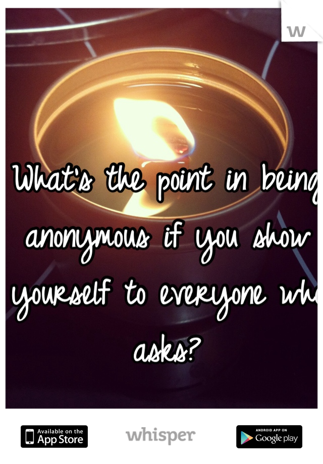 What's the point in being anonymous if you show yourself to everyone who asks?