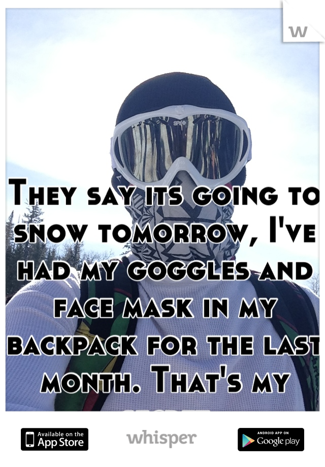 They say its going to snow tomorrow, I've had my goggles and face mask in my backpack for the last month. That's my secret