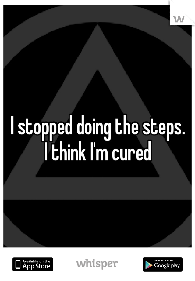 I stopped doing the steps.  I think I'm cured