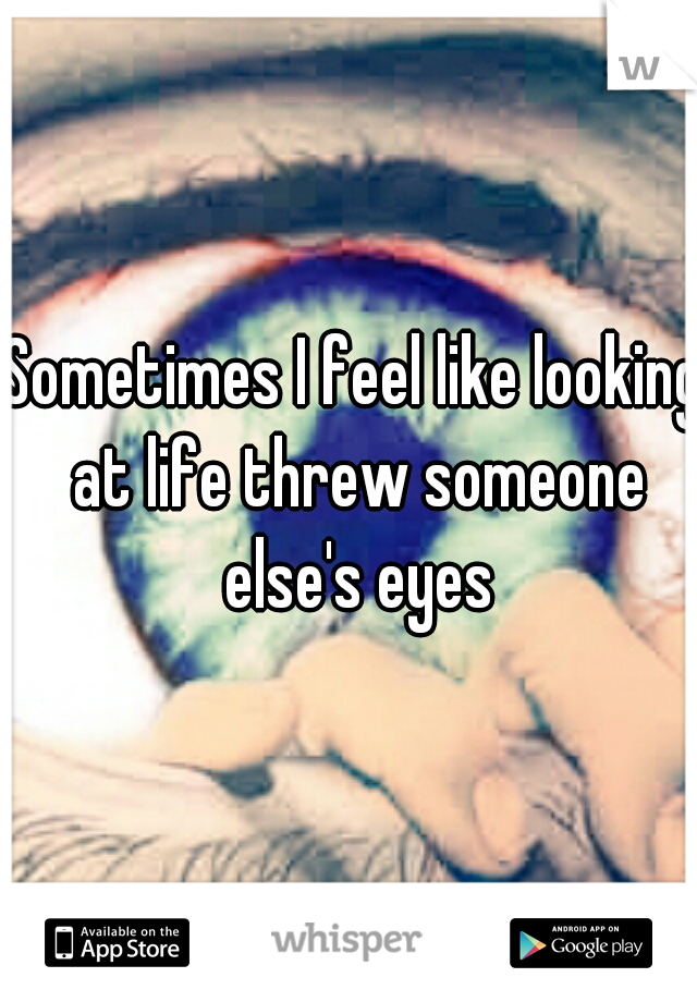 Sometimes I feel like looking at life threw someone else's eyes