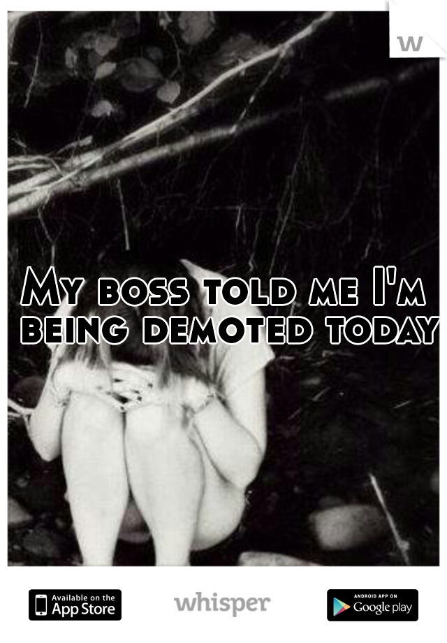 My boss told me I'm being demoted today
