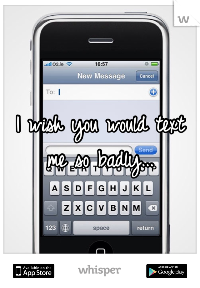 I wish you would text me so badly...