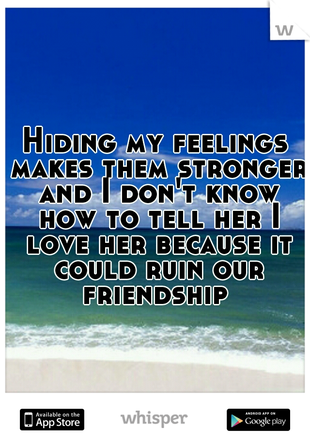 Hiding my feelings makes them stronger and I don't know how to tell her I love her because it could ruin our friendship