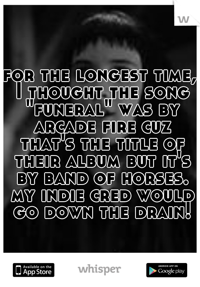 """for the longest time, I thought the song """"funeral"""" was by arcade fire cuz that's the title of their album but it's by band of horses. my indie cred would go down the drain!"""