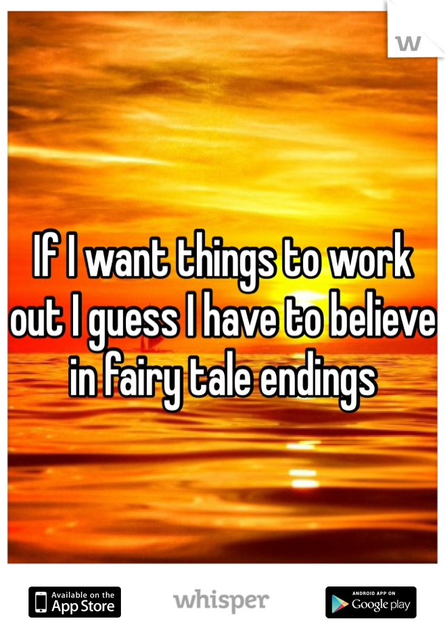 If I want things to work out I guess I have to believe in fairy tale endings