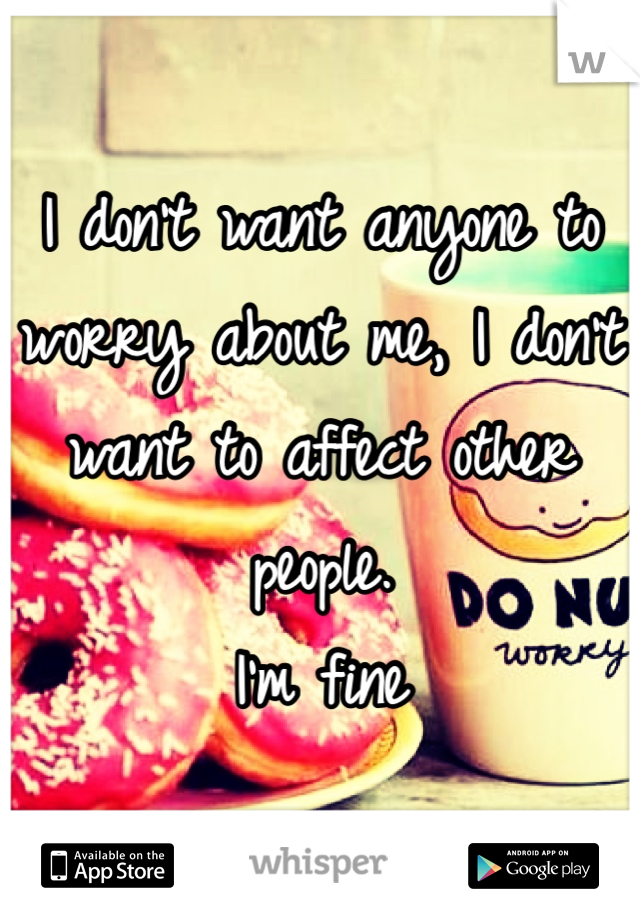 I don't want anyone to worry about me, I don't want to affect other people.  I'm fine
