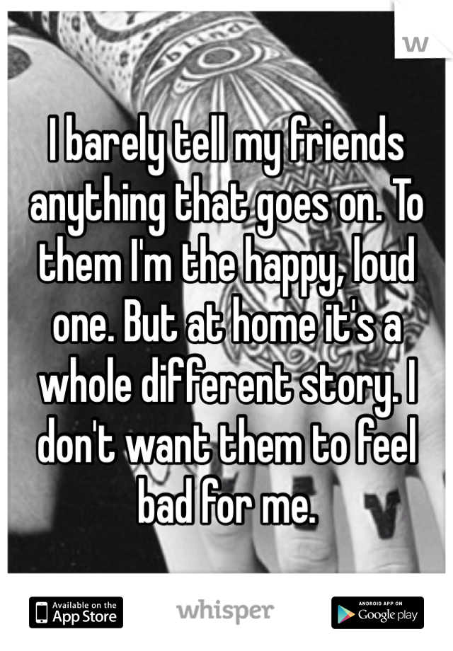 I barely tell my friends anything that goes on. To them I'm the happy, loud one. But at home it's a whole different story. I don't want them to feel bad for me.