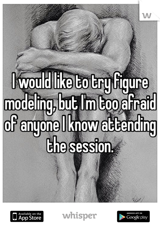 I would like to try figure modeling, but I'm too afraid of anyone I know attending the session.