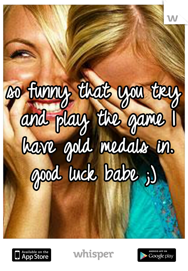 so funny that you try and play the game I have gold medals in. good luck babe ;)