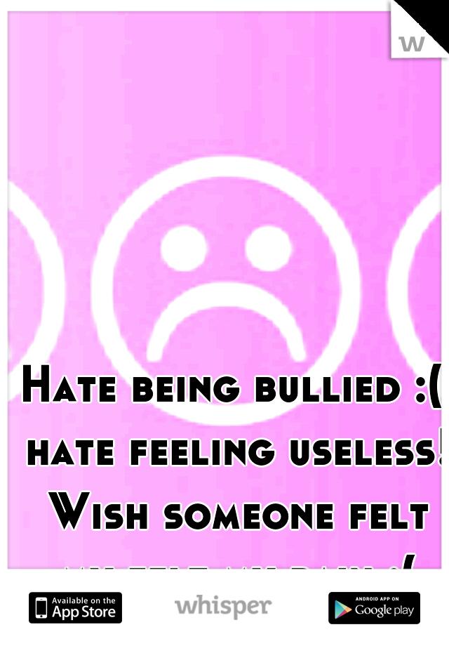 Hate being bullied :( hate feeling useless! Wish someone felt my felt my pain :(