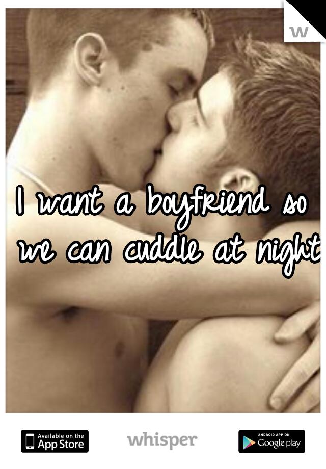 I want a boyfriend so we can cuddle at night