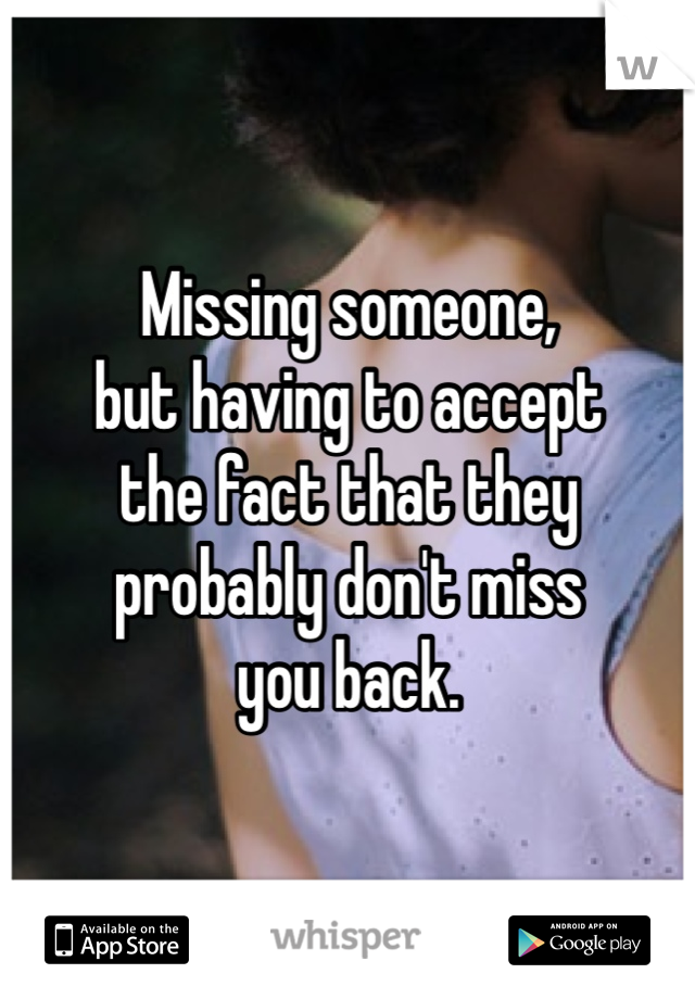 Missing someone,  but having to accept  the fact that they  probably don't miss  you back.