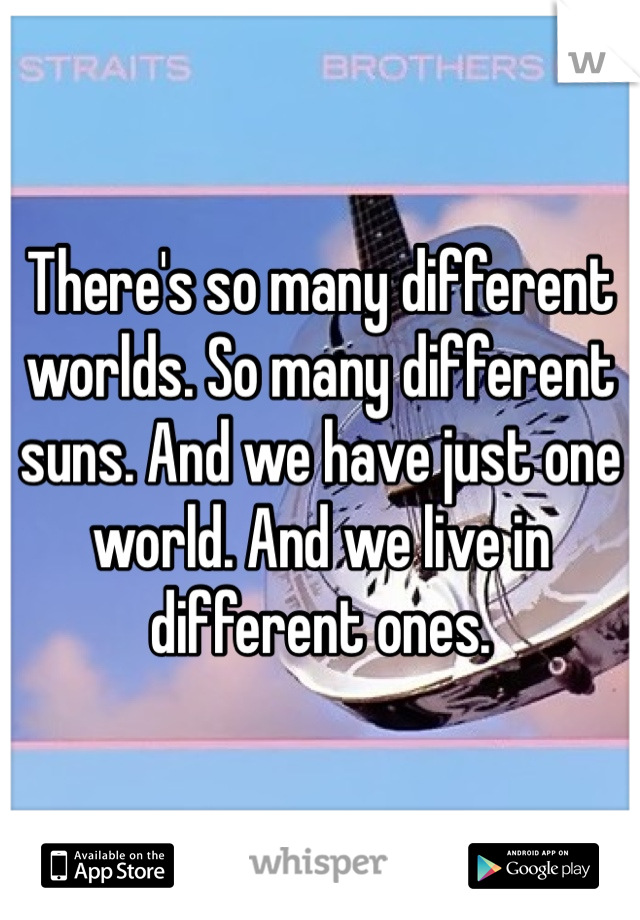There's so many different worlds. So many different suns. And we have just one world. And we live in different ones.