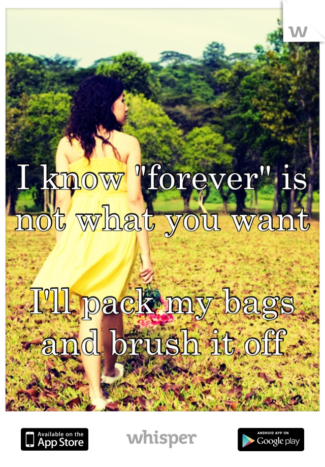 """I know """"forever"""" is not what you want  I'll pack my bags and brush it off"""