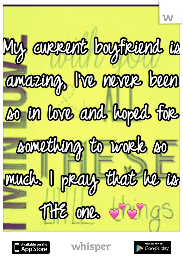 My current boyfriend is amazing, I've never been so in love and hoped for something to work so much. I pray that he is THE one. 💕💕