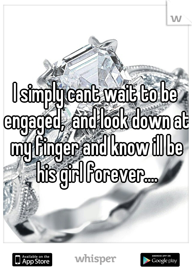 I simply cant wait to be engaged,  and look down at my finger and know ill be his girl forever....