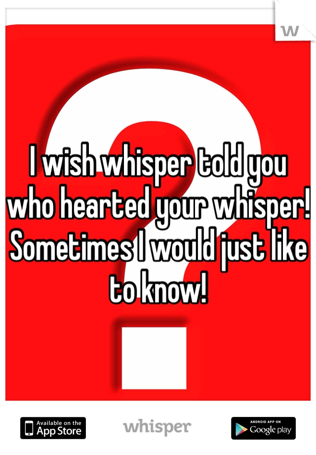 I wish whisper told you who hearted your whisper! Sometimes I would just like to know!