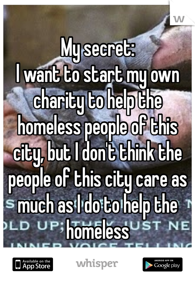 My secret:  I want to start my own charity to help the homeless people of this city, but I don't think the people of this city care as much as I do to help the homeless