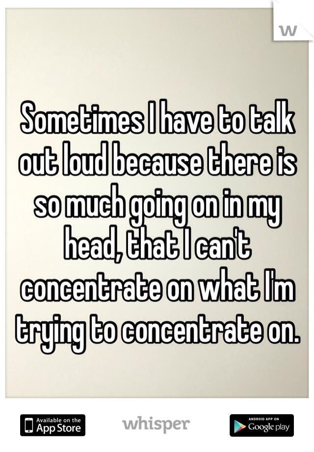 Sometimes I have to talk out loud because there is so much going on in my head, that I can't concentrate on what I'm trying to concentrate on.