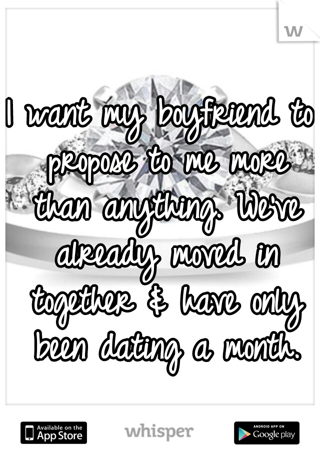 I want my boyfriend to propose to me more than anything. We've already moved in together & have only been dating a month.