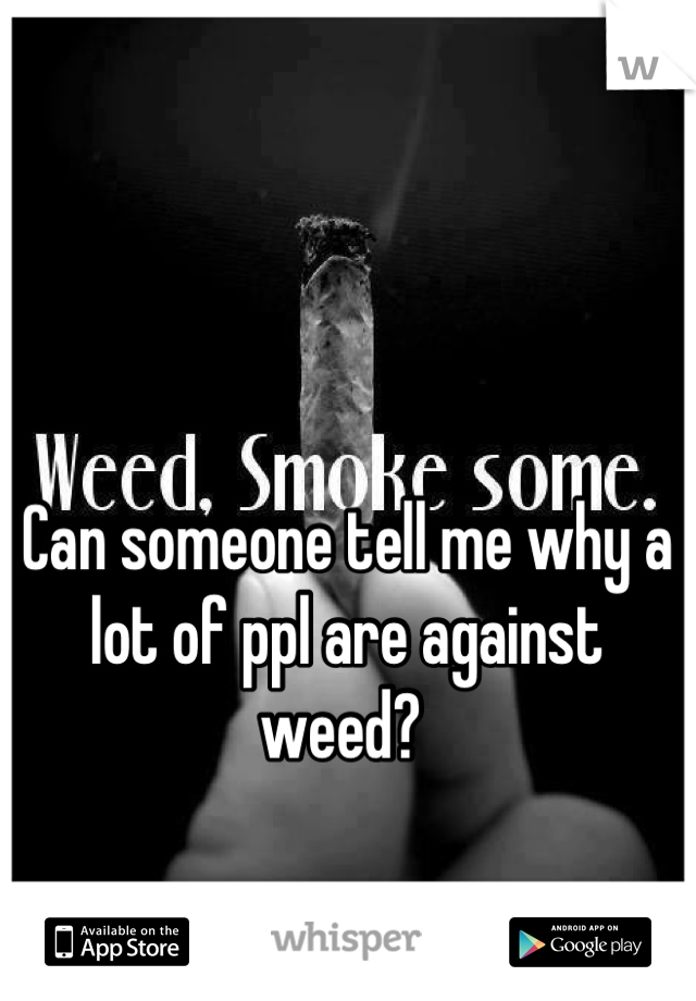Can someone tell me why a lot of ppl are against weed?
