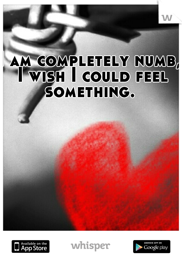 I am completely numb, I wish I could feel something.