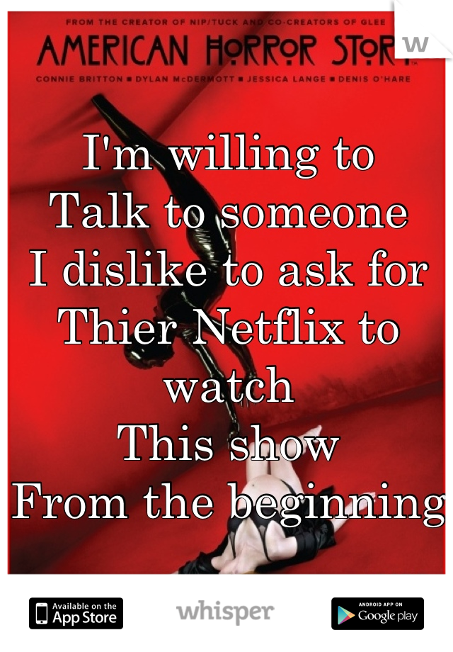 I'm willing to  Talk to someone I dislike to ask for  Thier Netflix to watch  This show  From the beginning
