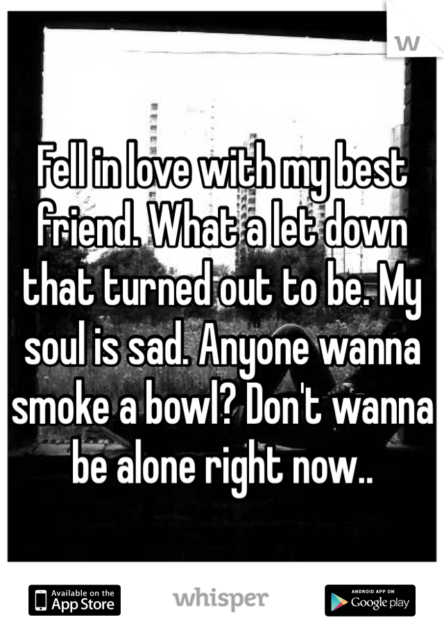 Fell in love with my best friend. What a let down that turned out to be. My soul is sad. Anyone wanna smoke a bowl? Don't wanna be alone right now..