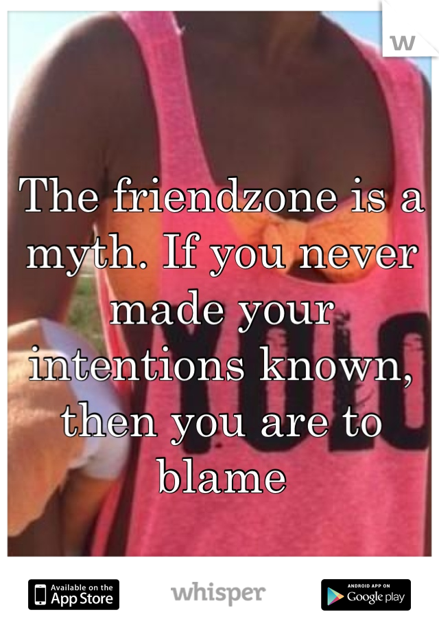 The friendzone is a myth. If you never made your intentions known, then you are to blame