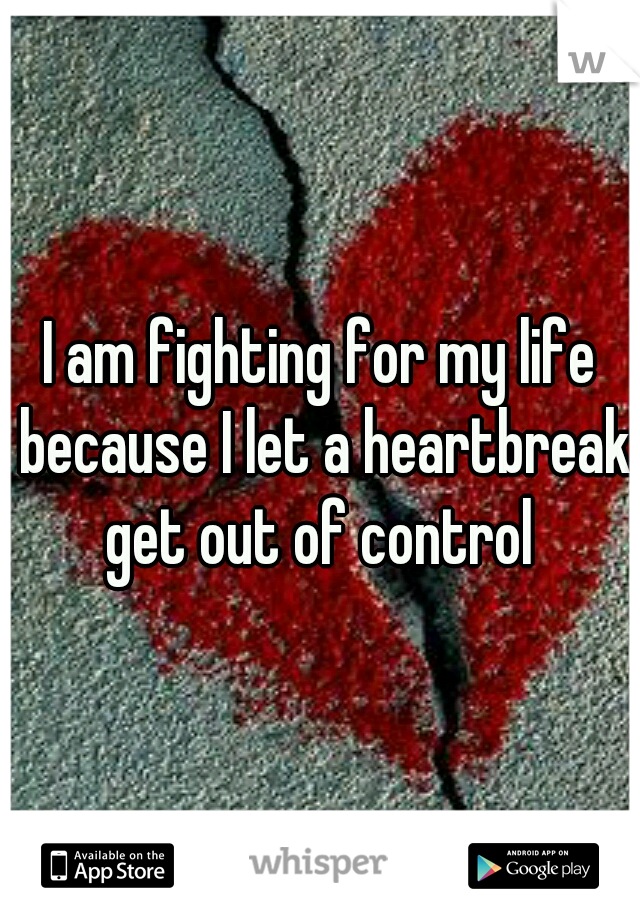 I am fighting for my life because I let a heartbreak get out of control