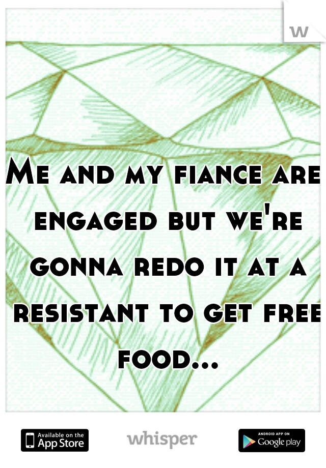 Me and my fiance are engaged but we're gonna redo it at a resistant to get free food...