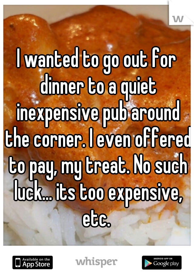 I wanted to go out for dinner to a quiet inexpensive pub around the corner. I even offered to pay, my treat. No such luck... its too expensive, etc.