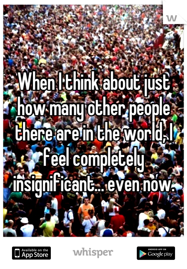 When I think about just how many other people there are in the world, I feel completely insignificant... even now.