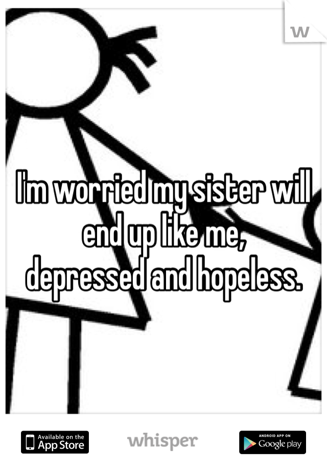 I'm worried my sister will end up like me, depressed and hopeless.