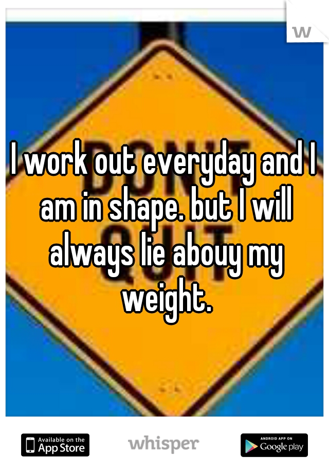 I work out everyday and I am in shape. but I will always lie abouy my weight.