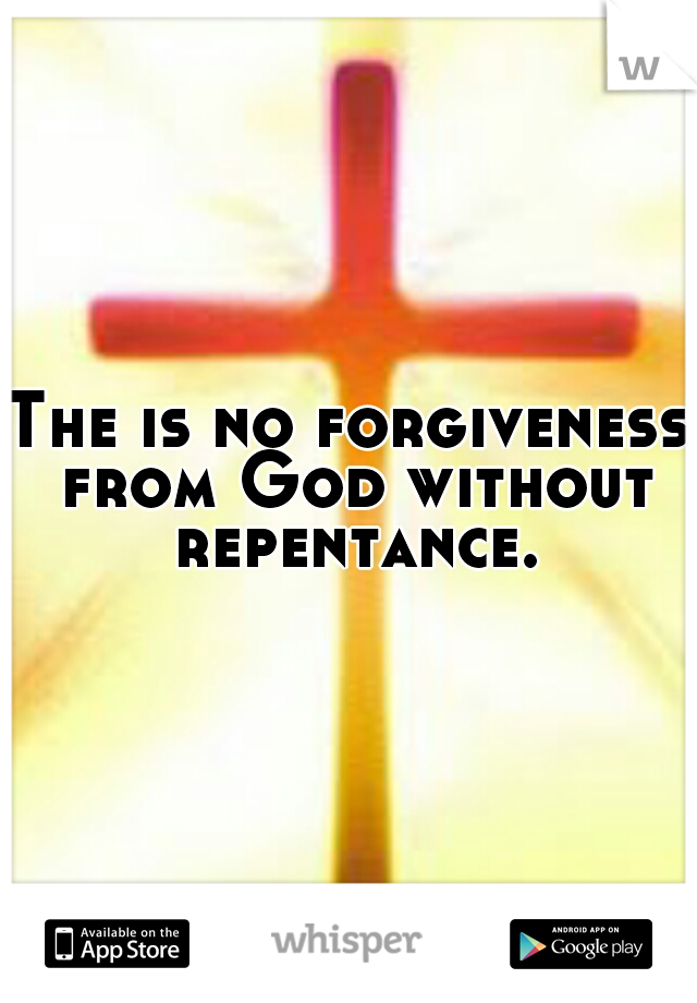 The is no forgiveness from God without repentance.