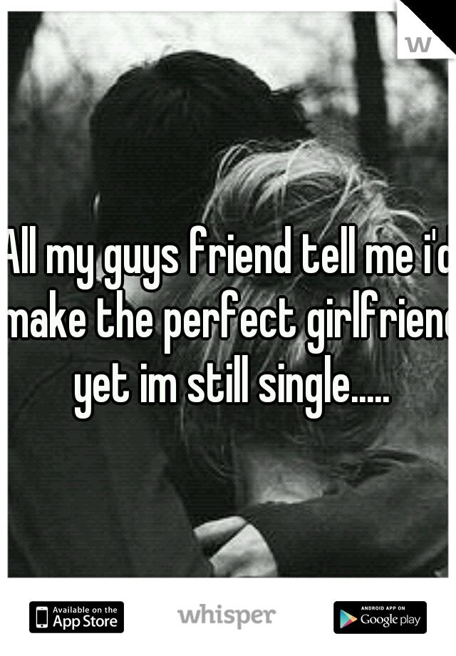 All my guys friend tell me i'd make the perfect girlfriend yet im still single.....
