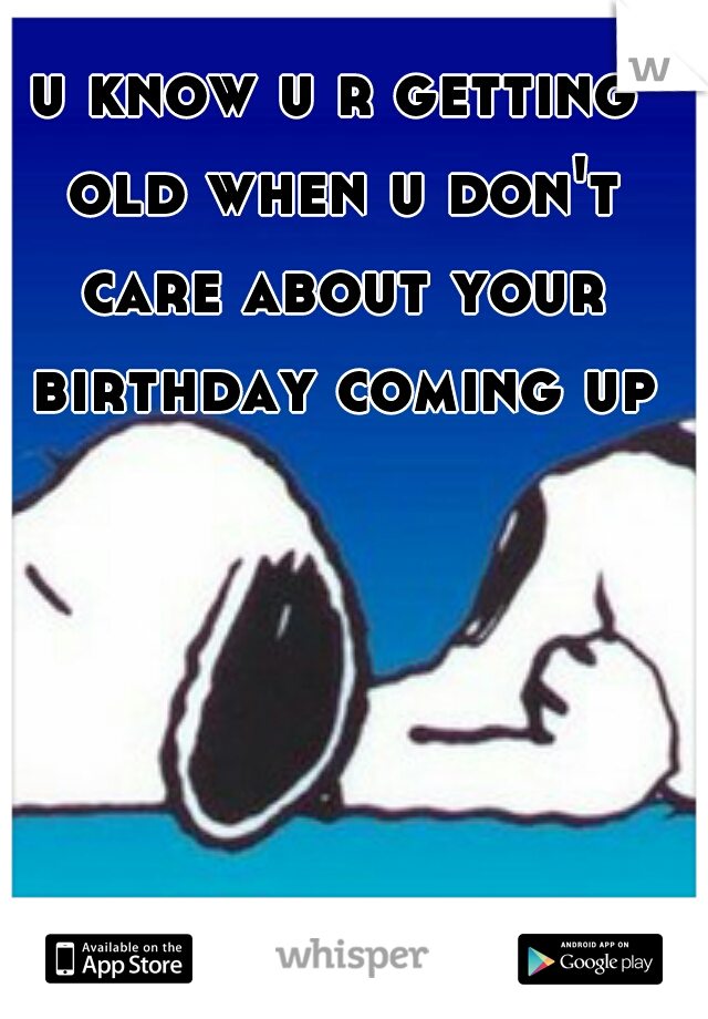 u know u r getting old when u don't care about your birthday coming up