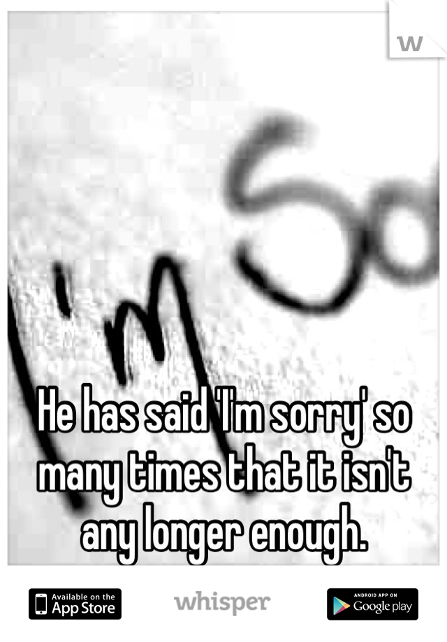 He has said 'I'm sorry' so many times that it isn't any longer enough.
