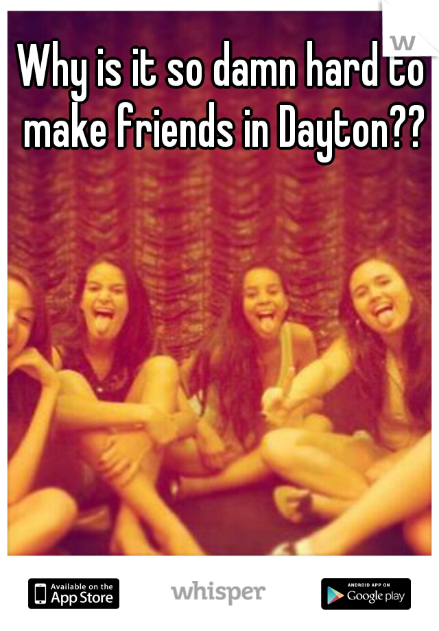 Why is it so damn hard to make friends in Dayton??