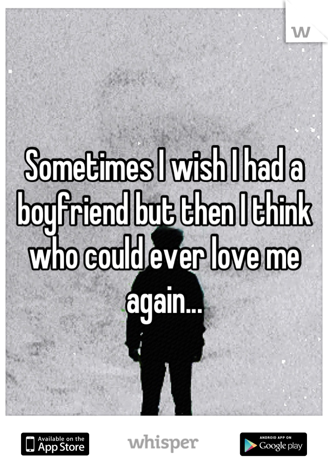 Sometimes I wish I had a boyfriend but then I think who could ever love me again...