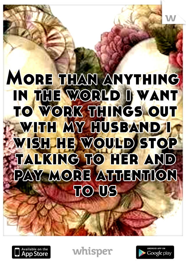 More than anything in the world i want to work things out with my husband i wish he would stop talking to her and pay more attention to us