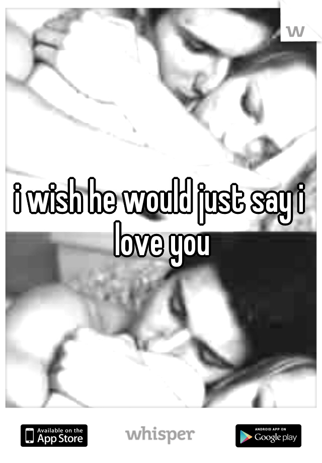 i wish he would just say i love you