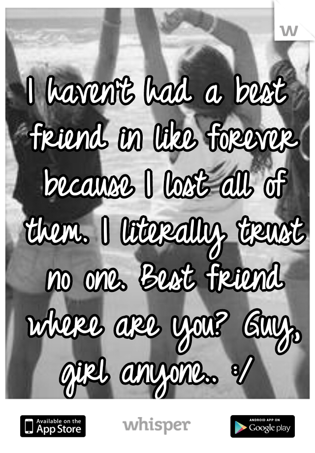 I haven't had a best friend in like forever because I lost all of them. I literally trust no one. Best friend where are you? Guy, girl anyone.. :/