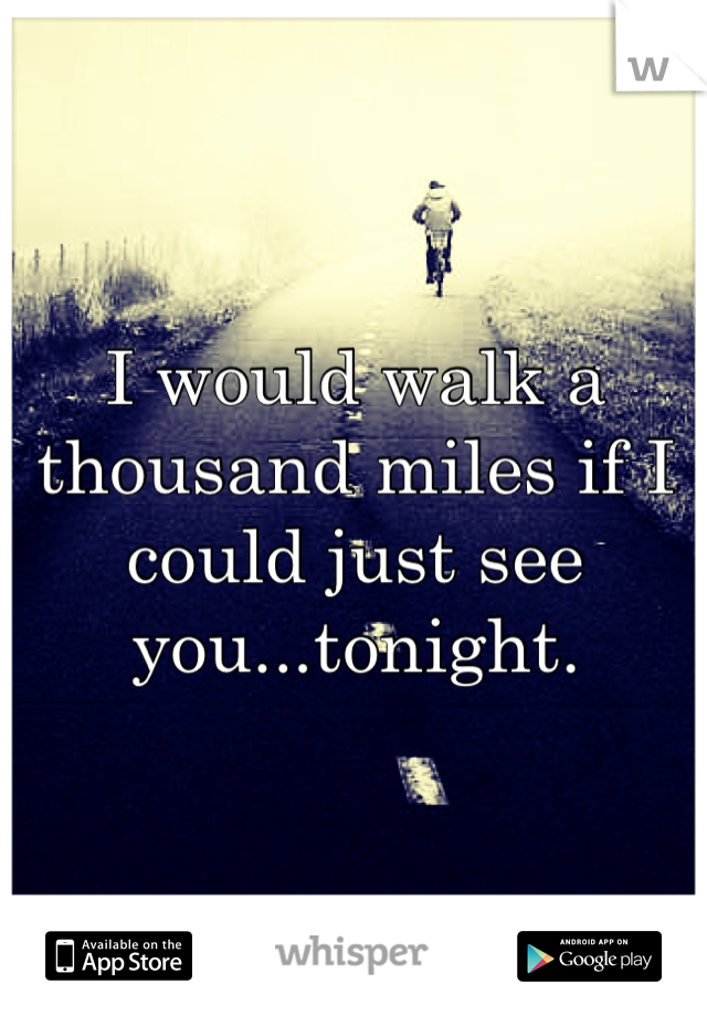 I would walk a thousand miles if I could just see you...tonight.
