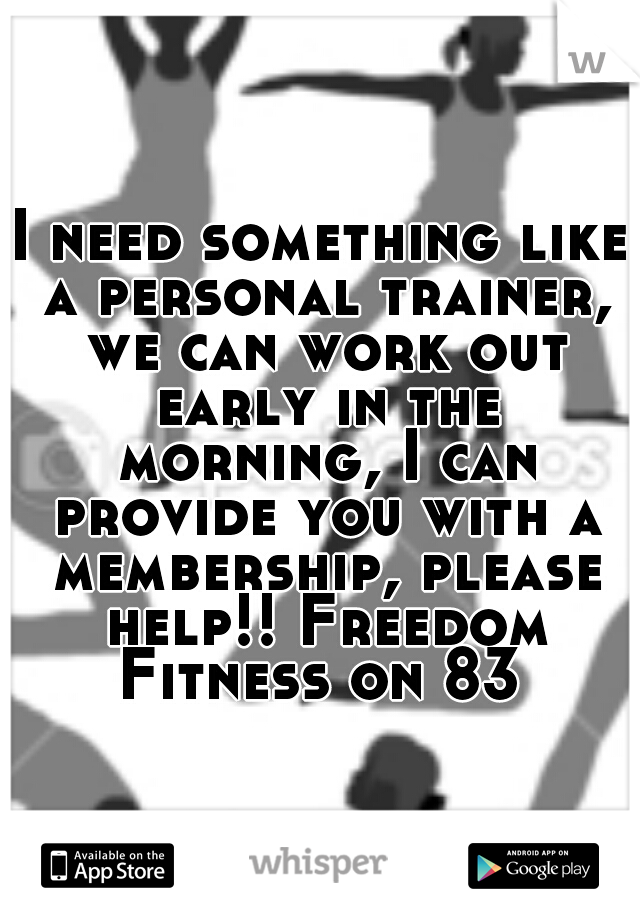 I need something like a personal trainer, we can work out early in the morning, I can provide you with a membership, please help!! Freedom Fitness on 83